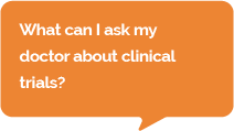 Question: What can I ask my doctor about clinical trials?